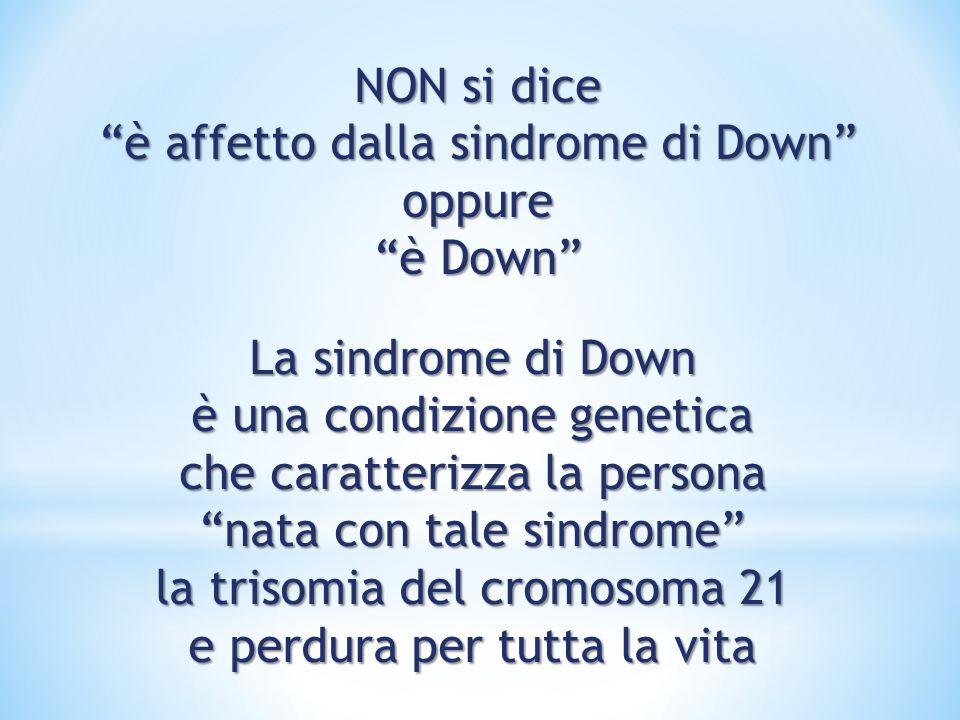 NON si dice è affetto dalla sindrome di Down oppure è Down La sindrome di Down è una condizione genetica che caratterizza la persona nata con tale sindrome la trisomia del cromosoma 21 e perdura per tutta la vita