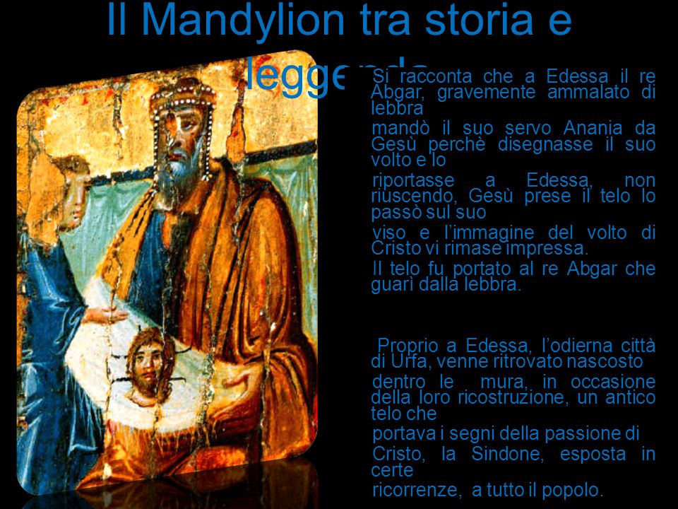 Il Mandylion tra storia e leggenda Si racconta che a Edessa il re Abgar, gravemente ammalato di lebbra mandò il suo servo Anania da Gesù perchè disegn