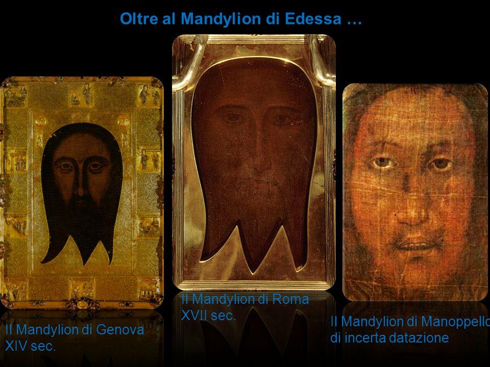 Il Mandylion di Genova XIV sec. Il Mandylion di Roma XVII sec. Il Mandylion di Manoppello di incerta datazione Oltre al Mandylion di Edessa …