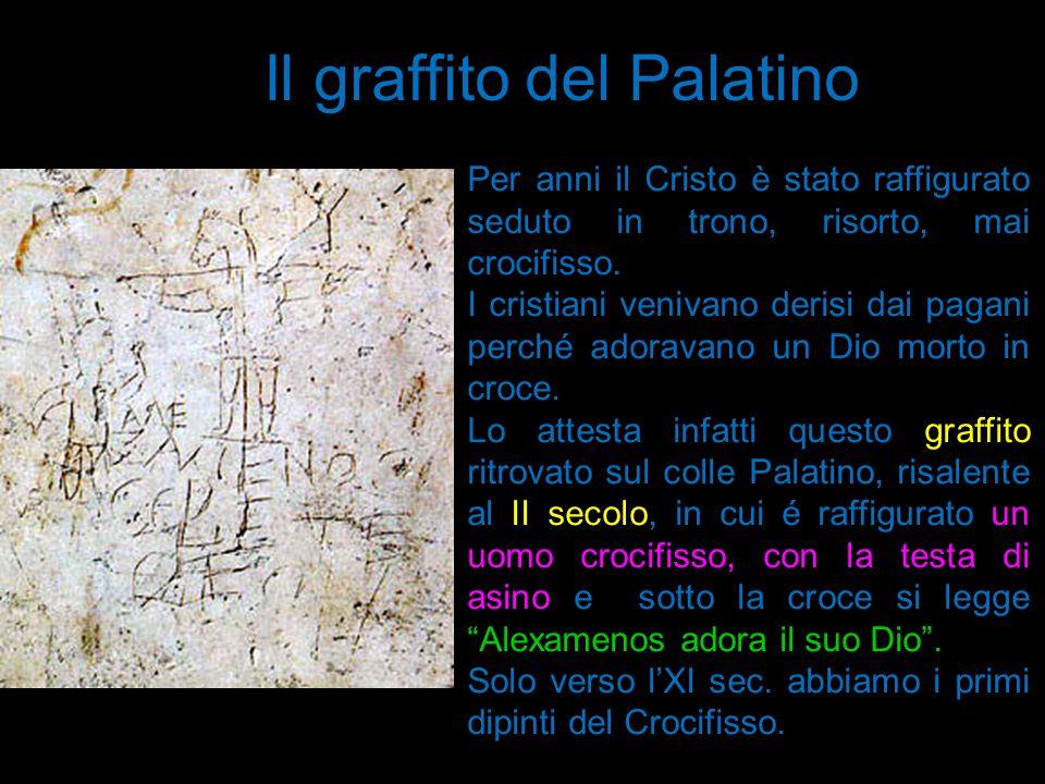 Il graffito del Palatino Per anni il Cristo è stato raffigurato seduto in trono, risorto, mai crocifisso. I cristiani venivano derisi dai pagani perch