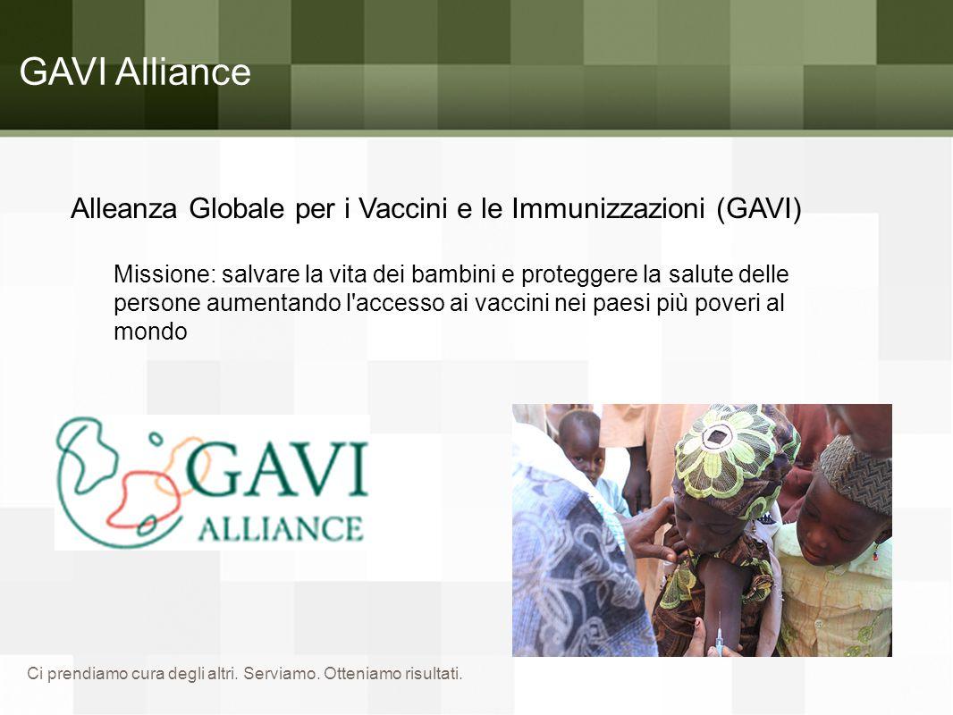 Ci prendiamo cura degli altri. Serviamo. Otteniamo risultati. GAVI Alliance Alleanza Globale per i Vaccini e le Immunizzazioni (GAVI) Missione: salvar