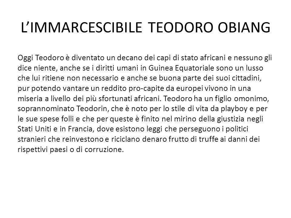 L'IMMARCESCIBILE TEODORO OBIANG Oggi Teodoro è diventato un decano dei capi di stato africani e nessuno gli dice niente, anche se i diritti umani in G