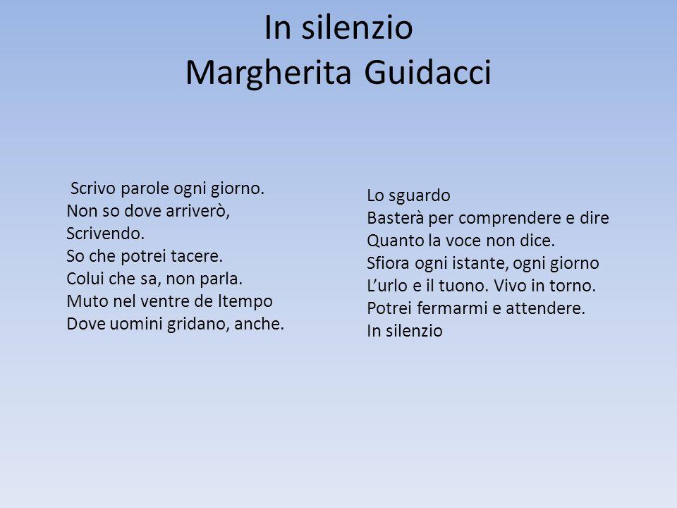 In silenzio Margherita Guidacci Scrivo parole ogni giorno. Non so dove arriverò, Scrivendo. So che potrei tacere. Colui che sa, non parla. Muto nel ve