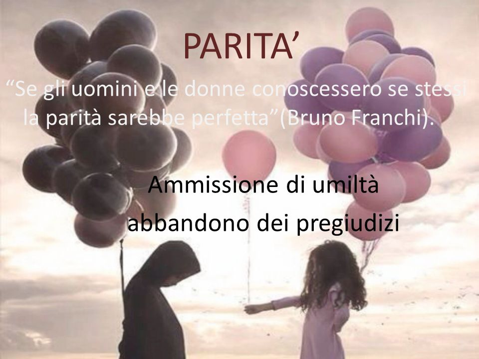 """PARITA' """"Se gli uomini e le donne conoscessero se stessi la parità sarebbe perfetta""""(Bruno Franchi). Ammissione di umiltà abbandono dei pregiudizi"""