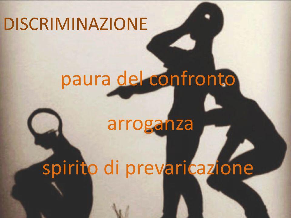 DISCRIMINAZIONE paura del confronto arroganza spirito di prevaricazione