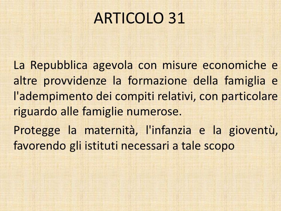 ARTICOLO 31 La Repubblica agevola con misure economiche e altre provvidenze la formazione della famiglia e l adempimento dei compiti relativi, con particolare riguardo alle famiglie numerose.