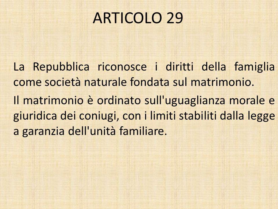 ARTICOLO 29 La Repubblica riconosce i diritti della famiglia come società naturale fondata sul matrimonio. Il matrimonio è ordinato sull'uguaglianza m