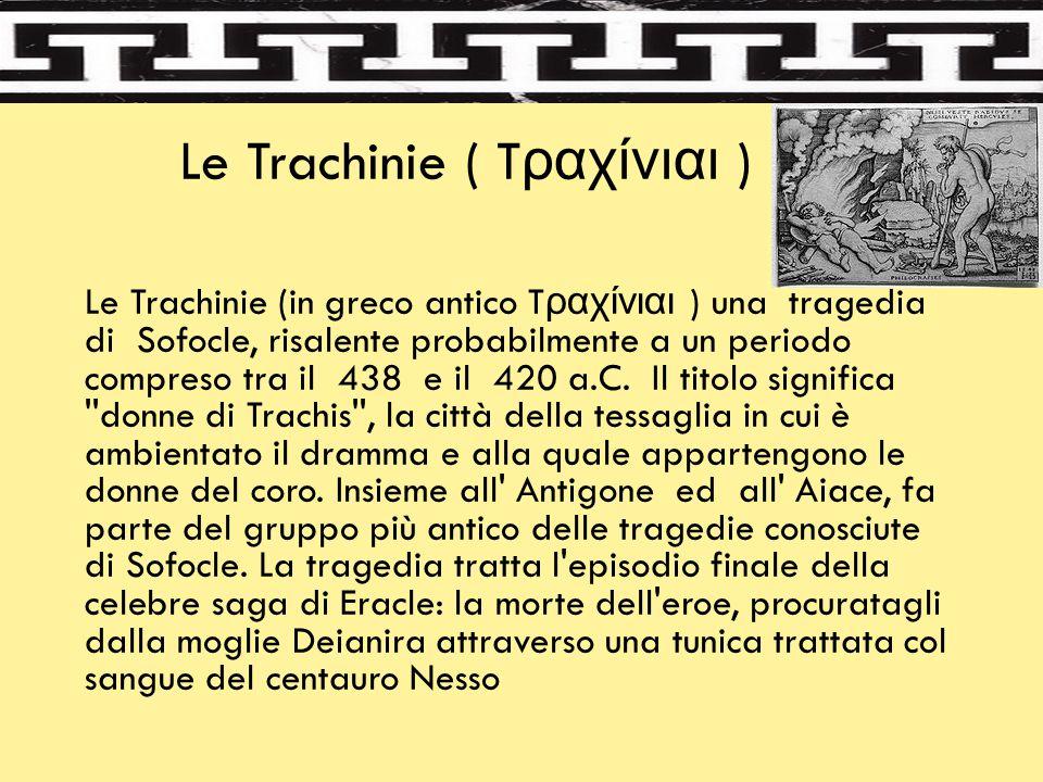 Le Trachinie ( T ραχίνιαι ) Le Trachinie (in greco antico T ραχίνιαι ) una tragedia di Sofocle, risalente probabilmente a un periodo compreso tra il 4