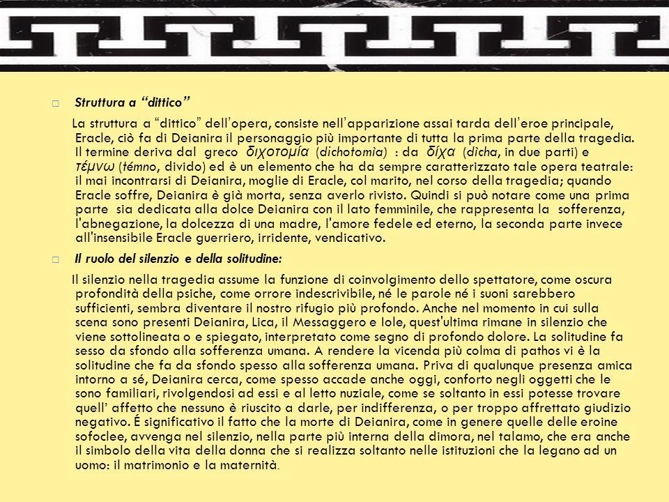 """ Struttura a """"dittico"""" La struttura a """"dittico"""" dell'opera, consiste nell'apparizione assai tarda dell'eroe principale, Eracle, ciò fa di Deianira il"""