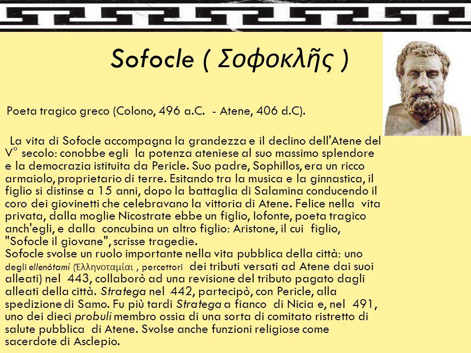 Sofocle ( Σοϕοκλῆς ) Poeta tragico greco (Colono, 496 a.C. - Atene, 406 d.C). La vita di Sofocle accompagna la grandezza e il declino dell'Atene del V