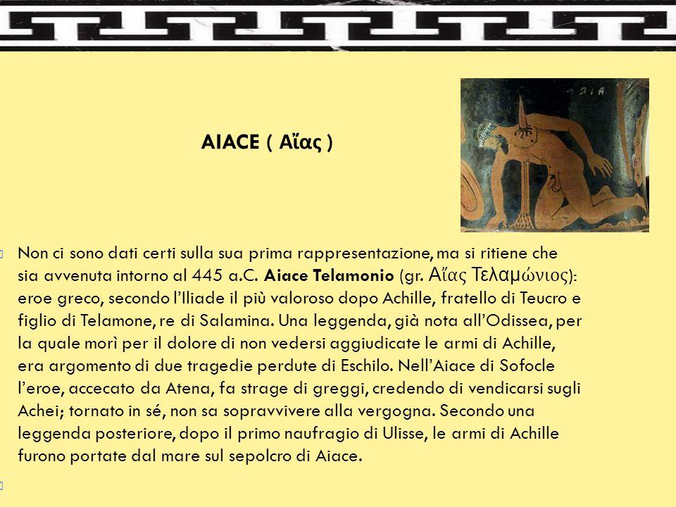 AIACE ( Αἴας )  Non ci sono dati certi sulla sua prima rappresentazione, ma si ritiene che sia avvenuta intorno al 445 a.C. Aiace Telamonio (gr. Αἴας