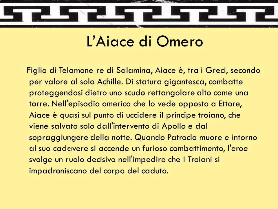 L'Aiace di Omero Figlio di Telamone re di Salamina, Aiace è, tra i Greci, secondo per valore al solo Achille. Di statura gigantesca, combatte protegge