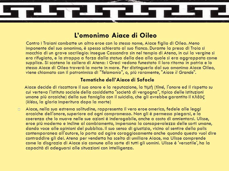 L'omonimo Aiace di Oileo Contro i Troiani combatte un altro eroe con lo stesso nome, Aiace figlio di Oileo. Meno imponente del suo omonimo, è spesso s