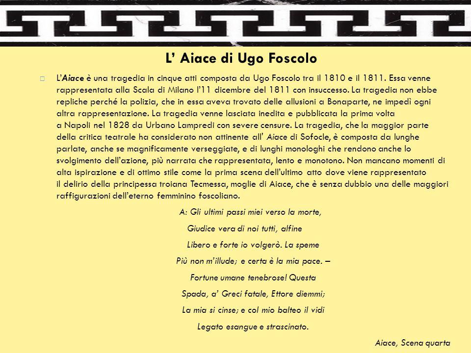 L' Aiace di Ugo Foscolo  L'Aiace è una tragedia in cinque atti composta da Ugo Foscolo tra il 1810 e il 1811. Essa venne rappresentata alla Scala di