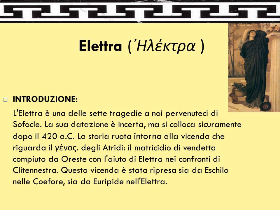 Elettra ( ᾿Ηλέκτρα )  INTRODUZIONE: L'Elettra è una delle sette tragedie a noi pervenuteci di Sofocle. La sua datazione è incerta, ma si colloca sicu