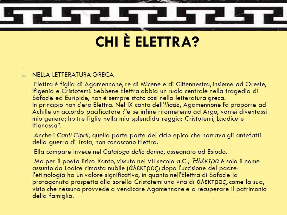 CHI È ELETTRA?   NELLA LETTERATURA GRECA Elettra è figlia di Agamennone, re di Micene e di Clitennestra, insieme ad Oreste, Ifigenia e Cristotemi. S