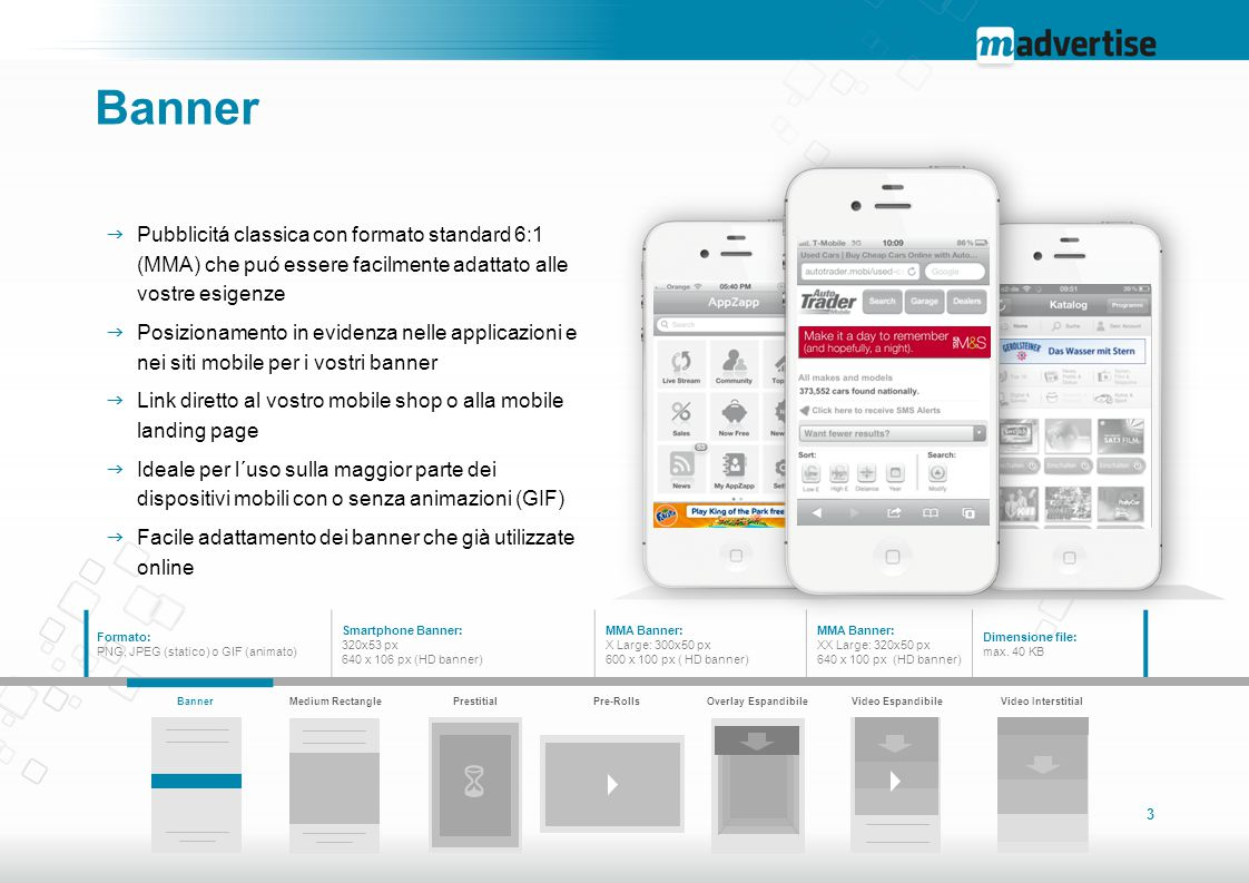 4 Medium Rectangle  Formato standard IAB che puó essere adattato graficamente alle vostre esigenze con o senza animazioni (GIF)  Alta visibilitá nei siti mobile e nelle applicazioni grazie ad un formato che si avvicina al full screen  Link diretto al vostro mobile shop o alla mobile landing page  Facile adattamento dei formati online in uso  Ideale per campagne su smartphone e tablet Formato: PNG, JPEG (statico) o GIF (animato) Dimensioni: 300x250 px 600 x 500 px (HD banner) Dimensione file: max.