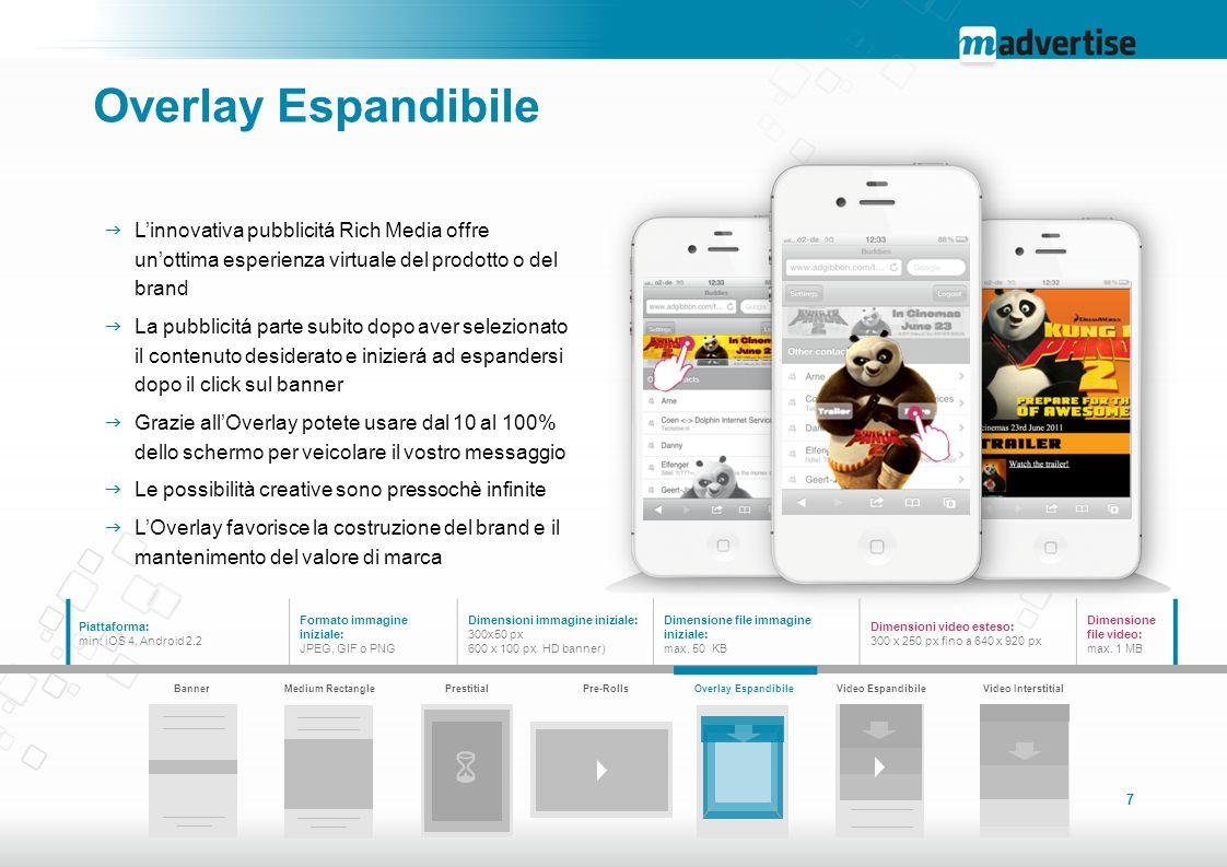 7 BannerMedium RectanglePrestitialPre-RollsOverlay EspandibileVideo Espandibile Video Interstitial Piattaforma: min: iOS 4, Android 2.2 Formato immagi