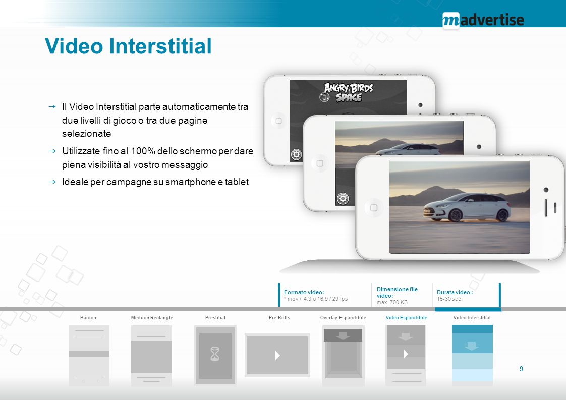 9 Video Interstitial  Il Video Interstitial parte automaticamente tra due livelli di gioco o tra due pagine selezionate  Utilizzate fino al 100% dello schermo per dare piena visibilitá al vostro messaggio  Ideale per campagne su smartphone e tablet Formato video: *.mov / 4:3 o 16:9 / 29 fps Dimensione file video: max.