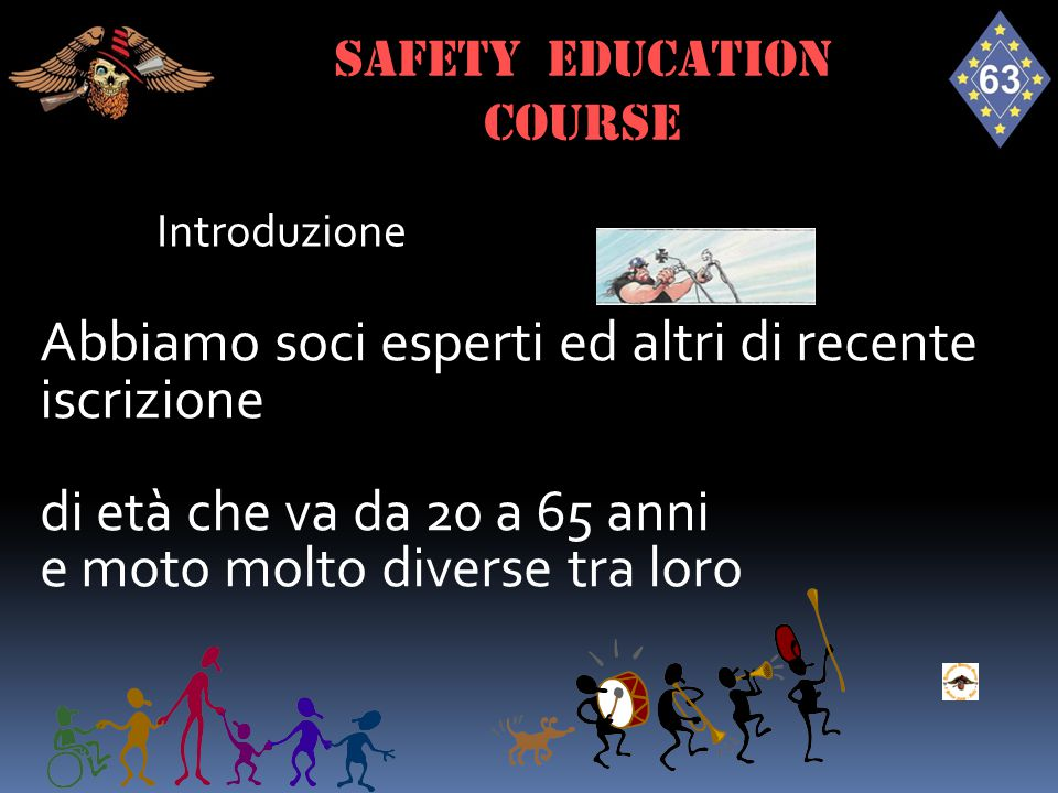 Introduzione SAFETY EDUCATION course Abbiamo soci esperti ed altri di recente iscrizione di età che va da 20 a 65 anni e moto molto diverse tra loro