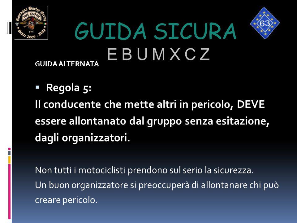 GUIDA SICURA E B U M X C Z GUIDA ALTERNATA  Regola 5: Il conducente che mette altri in pericolo, DEVE essere allontanato dal gruppo senza esitazione,