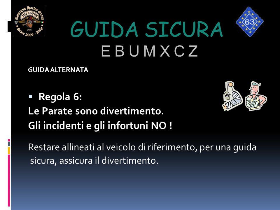 GUIDA SICURA E B U M X C Z GUIDA ALTERNATA  Regola 6: Le Parate sono divertimento. Gli incidenti e gli infortuni NO ! Restare allineati al veicolo di