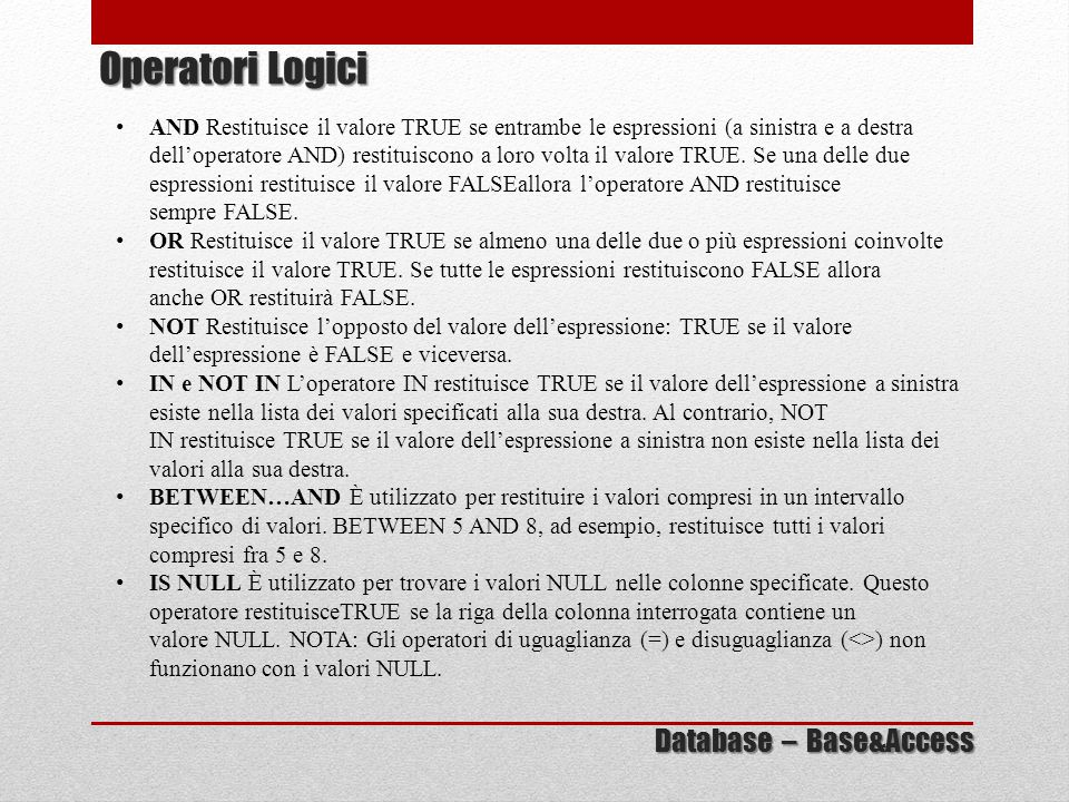 AND Restituisce il valore TRUE se entrambe le espressioni (a sinistra e a destra dell'operatore AND) restituiscono a loro volta il valore TRUE. Se una
