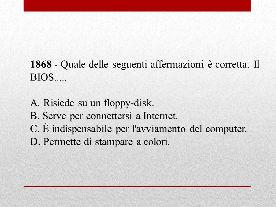 1868 - Quale delle seguenti affermazioni è corretta. Il BIOS..... A. Risiede su un floppy-disk. B. Serve per connettersi a Internet. C. É indispensabi