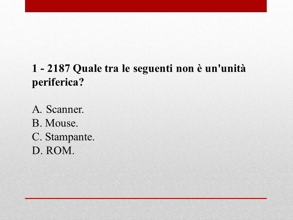 1 - 2187 Quale tra le seguenti non è un'unità periferica? A. Scanner. B. Mouse. C. Stampante. D. ROM.