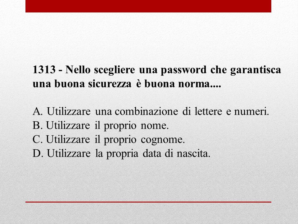 1313 - Nello scegliere una password che garantisca una buona sicurezza è buona norma.... A. Utilizzare una combinazione di lettere e numeri. B. Utiliz