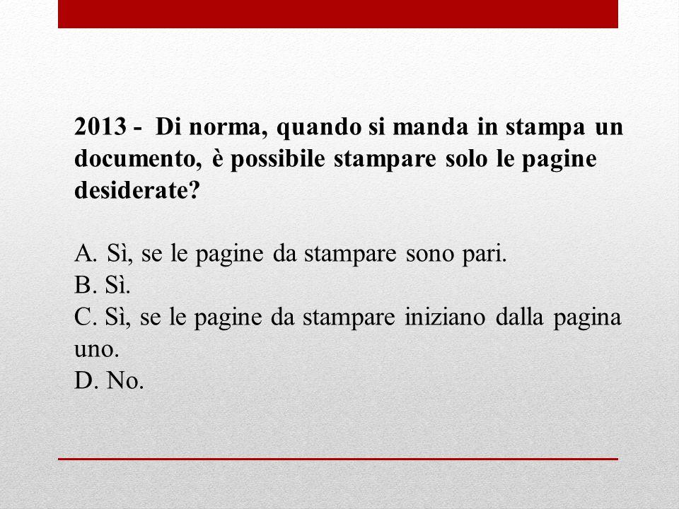 2013 - Di norma, quando si manda in stampa un documento, è possibile stampare solo le pagine desiderate? A. Sì, se le pagine da stampare sono pari. B.