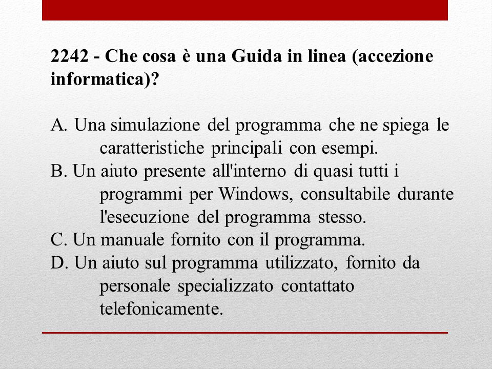 2242 - Che cosa è una Guida in linea (accezione informatica)? A. Una simulazione del programma che ne spiega le caratteristiche principali con esempi.
