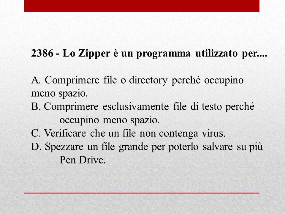 2386 - Lo Zipper è un programma utilizzato per.... A. Comprimere file o directory perché occupino meno spazio. B. Comprimere esclusivamente file di te