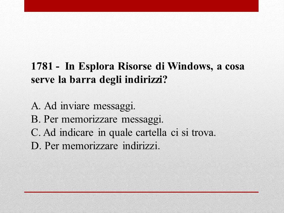 1781 - In Esplora Risorse di Windows, a cosa serve la barra degli indirizzi? A. Ad inviare messaggi. B. Per memorizzare messaggi. C. Ad indicare in qu