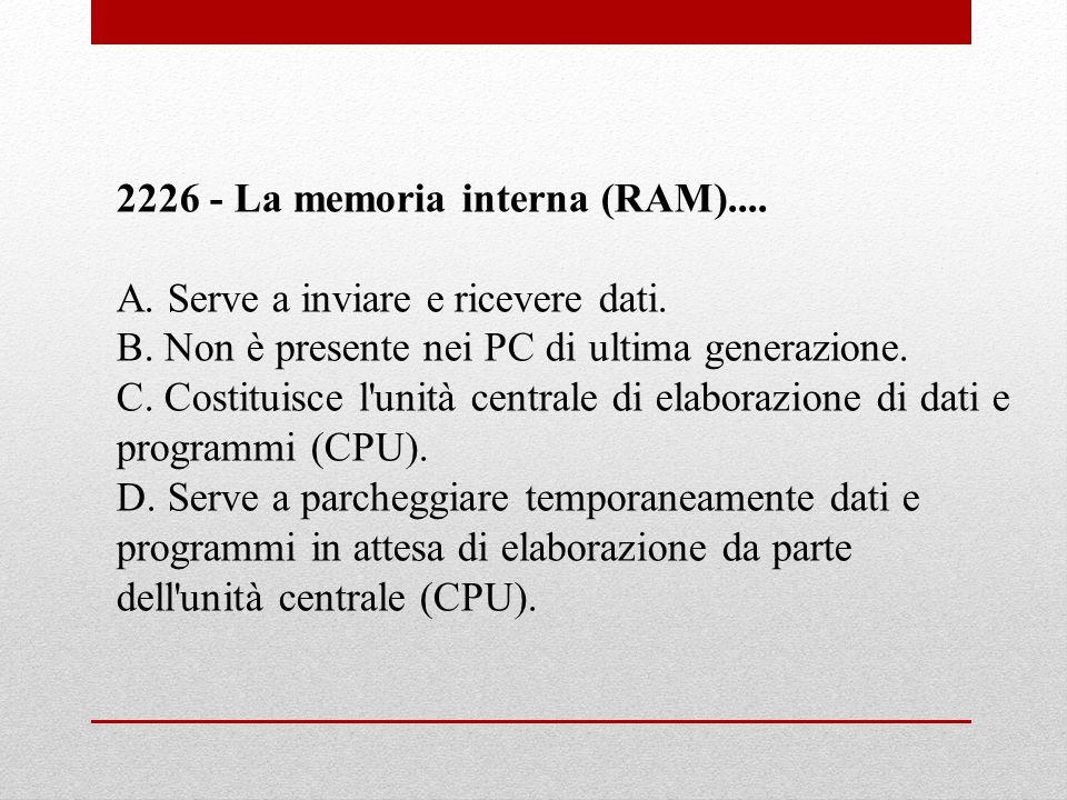 2226 - La memoria interna (RAM).... A. Serve a inviare e ricevere dati. B. Non è presente nei PC di ultima generazione. C. Costituisce l'unità central
