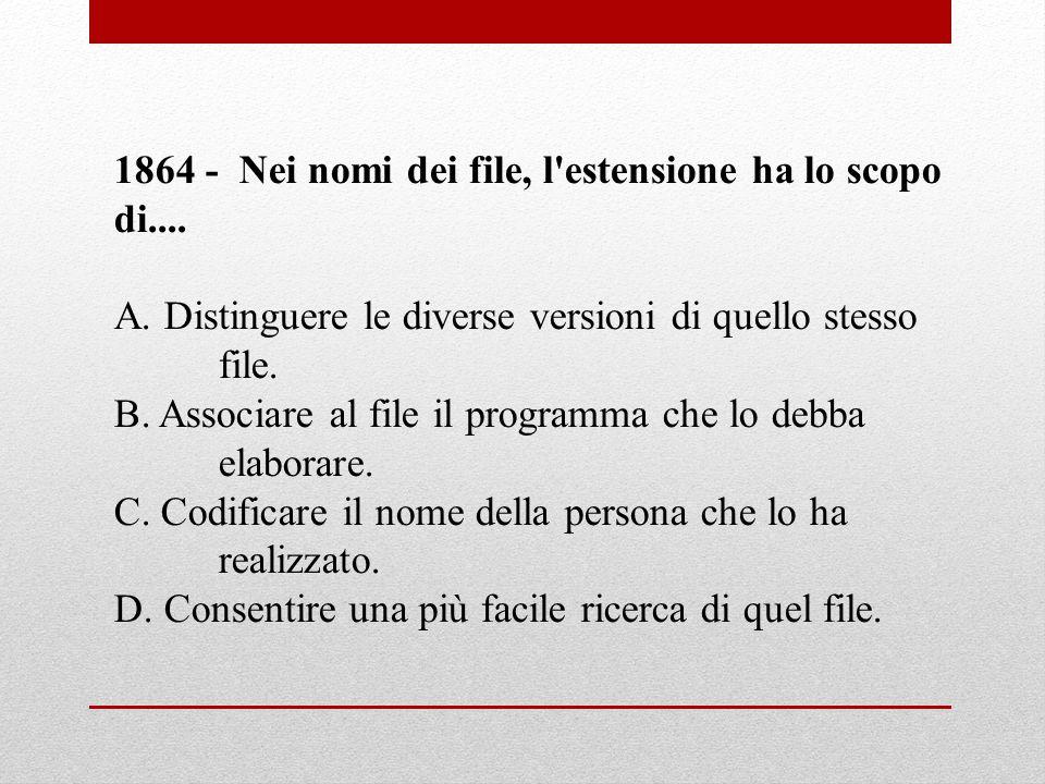 1864 - Nei nomi dei file, l'estensione ha lo scopo di.... A. Distinguere le diverse versioni di quello stesso file. B. Associare al file il programma