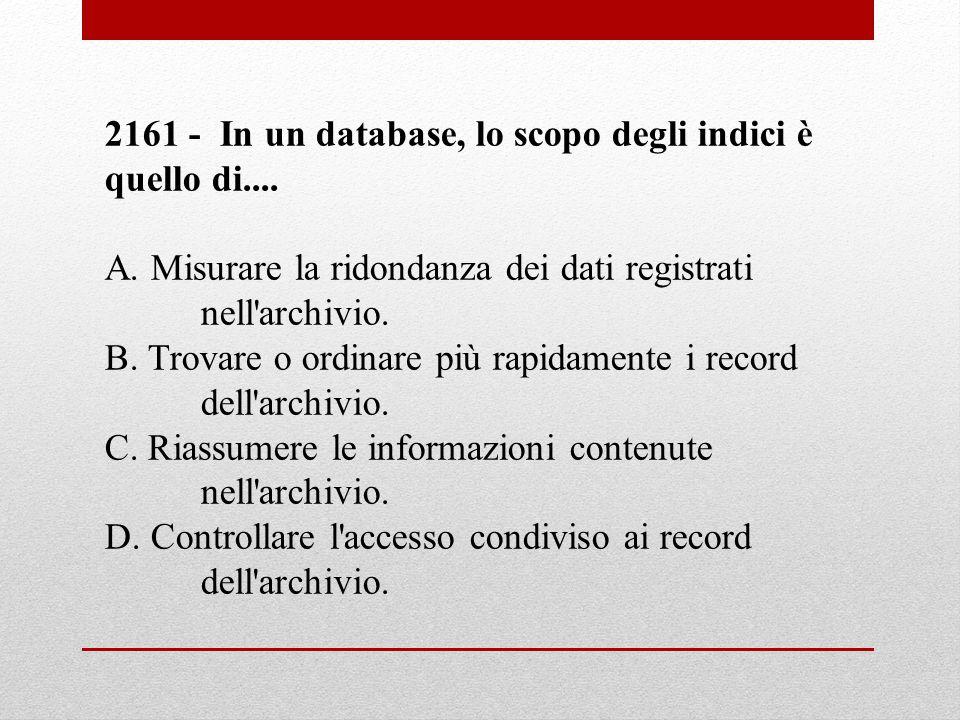 2161 - In un database, lo scopo degli indici è quello di.... A. Misurare la ridondanza dei dati registrati nell'archivio. B. Trovare o ordinare più ra