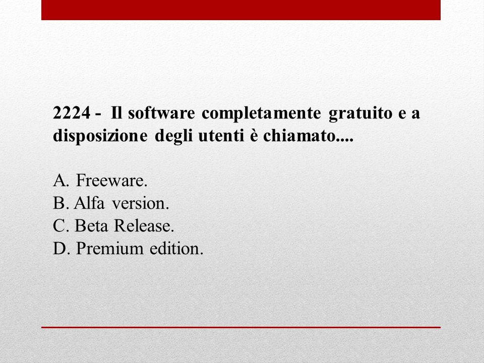 2224 - Il software completamente gratuito e a disposizione degli utenti è chiamato.... A. Freeware. B. Alfa version. C. Beta Release. D. Premium editi