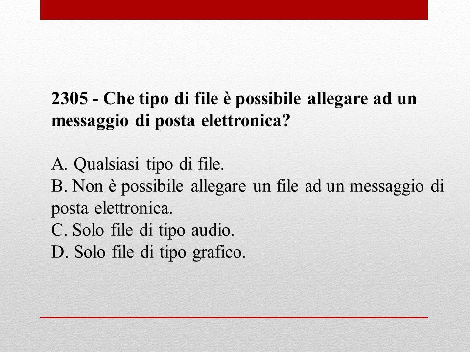 2305 - Che tipo di file è possibile allegare ad un messaggio di posta elettronica? A. Qualsiasi tipo di file. B. Non è possibile allegare un file ad u
