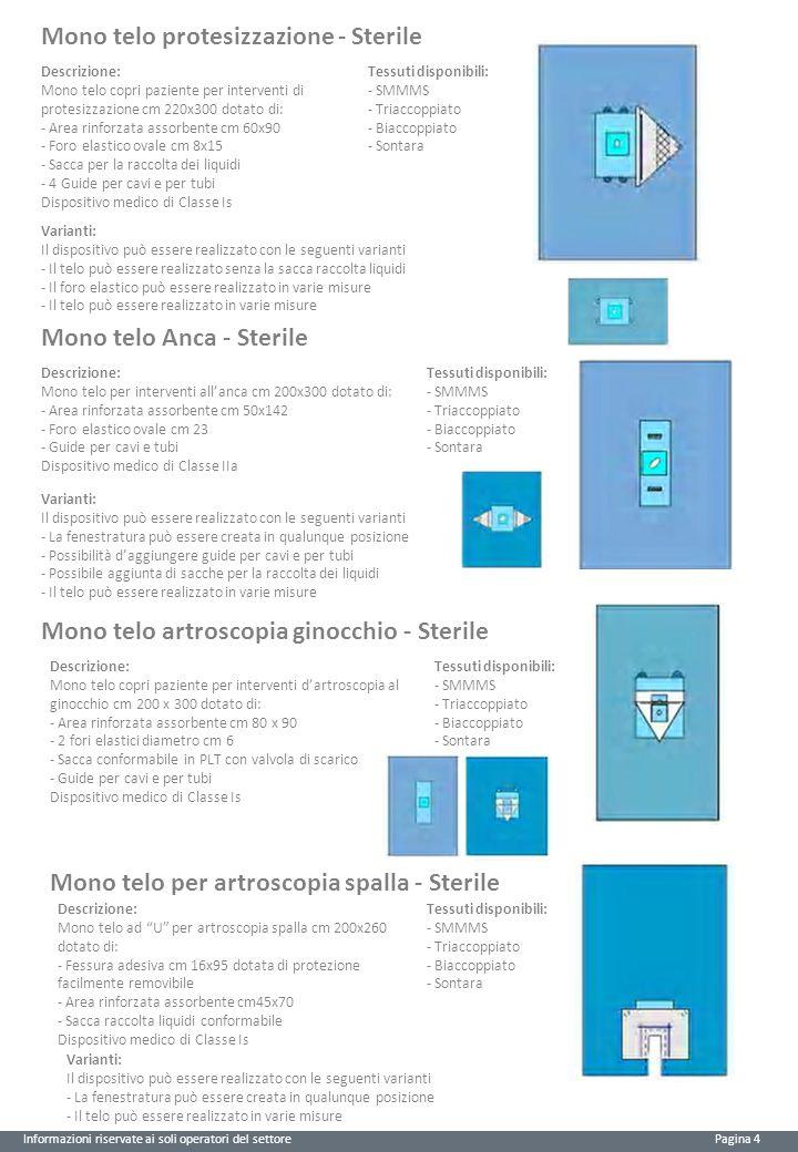 Informazioni riservate ai soli operatori del settore Pagina 4 Mono telo protesizzazione - Sterile Descrizione: Mono telo copri paziente per interventi di protesizzazione cm 220x300 dotato di: - Area rinforzata assorbente cm 60x90 - Foro elastico ovale cm 8x15 - Sacca per la raccolta dei liquidi - 4 Guide per cavi e per tubi Dispositivo medico di Classe Is Tessuti disponibili: - SMMMS - Triaccoppiato - Biaccoppiato - Sontara Varianti: Il dispositivo può essere realizzato con le seguenti varianti - Il telo può essere realizzato senza la sacca raccolta liquidi - Il foro elastico può essere realizzato in varie misure - Il telo può essere realizzato in varie misure Mono telo Anca - Sterile Descrizione: Mono telo per interventi all'anca cm 200x300 dotato di: - Area rinforzata assorbente cm 50x142 - Foro elastico ovale cm 23 - Guide per cavi e tubi Dispositivo medico di Classe IIa Tessuti disponibili: - SMMMS - Triaccoppiato - Biaccoppiato - Sontara Varianti: Il dispositivo può essere realizzato con le seguenti varianti - La fenestratura può essere creata in qualunque posizione - Possibilità d'aggiungere guide per cavi e per tubi - Possibile aggiunta di sacche per la raccolta dei liquidi - Il telo può essere realizzato in varie misure Mono telo artroscopia ginocchio - Sterile Descrizione: Mono telo copri paziente per interventi d'artroscopia al ginocchio cm 200 x 300 dotato di: - Area rinforzata assorbente cm 80 x 90 - 2 fori elastici diametro cm 6 - Sacca conformabile in PLT con valvola di scarico - Guide per cavi e per tubi Dispositivo medico di Classe Is Tessuti disponibili: - SMMMS - Triaccoppiato - Biaccoppiato - Sontara Mono telo per artroscopia spalla - Sterile Descrizione: Mono telo ad U per artroscopia spalla cm 200x260 dotato di: - Fessura adesiva cm 16x95 dotata di protezione facilmente removibile - Area rinforzata assorbente cm45x70 - Sacca raccolta liquidi conformabile Dispositivo medico di Classe Is Varianti: Il dispositivo può essere realizzato con le seguen
