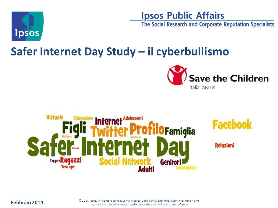 Safer Internet Day Study – il cyberbullismo Febbraio 2014 © 2014 Ipsos. All rights reserved. Contains Ipsos' Confidential and Proprietary information