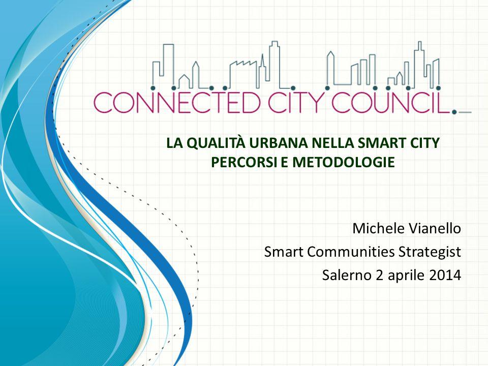 Michele Vianello Smart Communities Strategist Salerno 2 aprile 2014 LA QUALITÀ URBANA NELLA SMART CITY PERCORSI E METODOLOGIE
