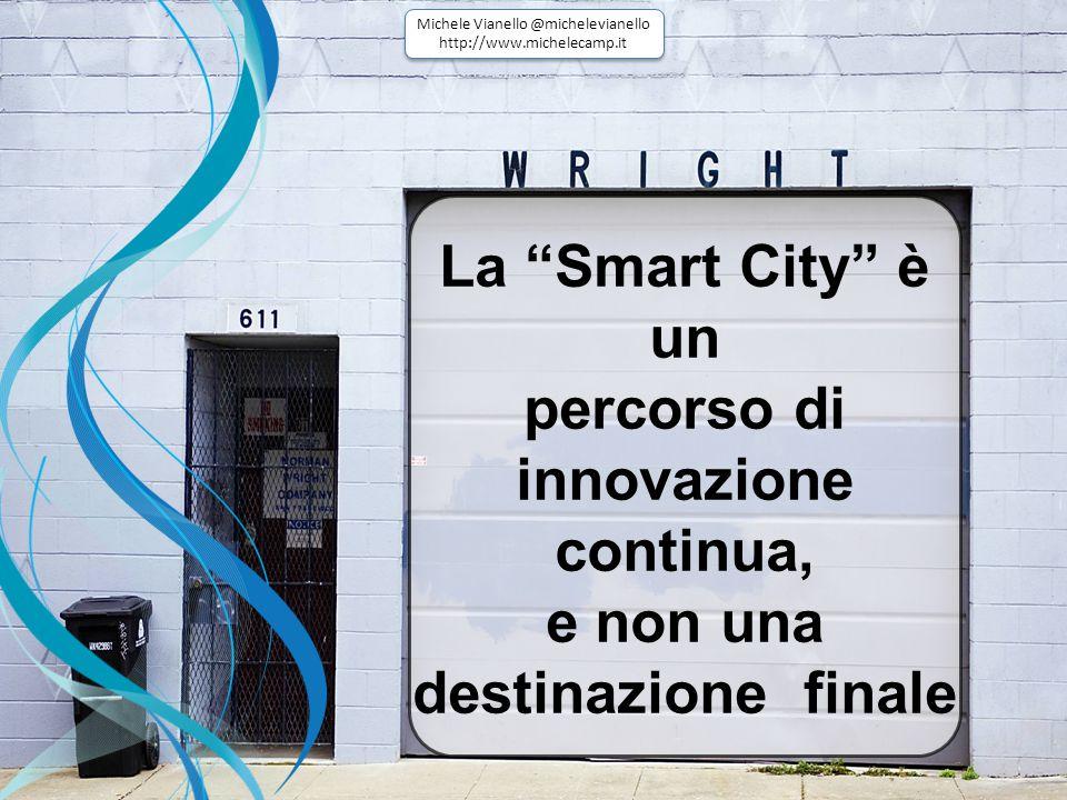 La Smart City è un percorso di innovazione continua, e non una destinazione finale Michele Vianello @michelevianello http://www.michelecamp.it Michele Vianello @michelevianello http://www.michelecamp.it