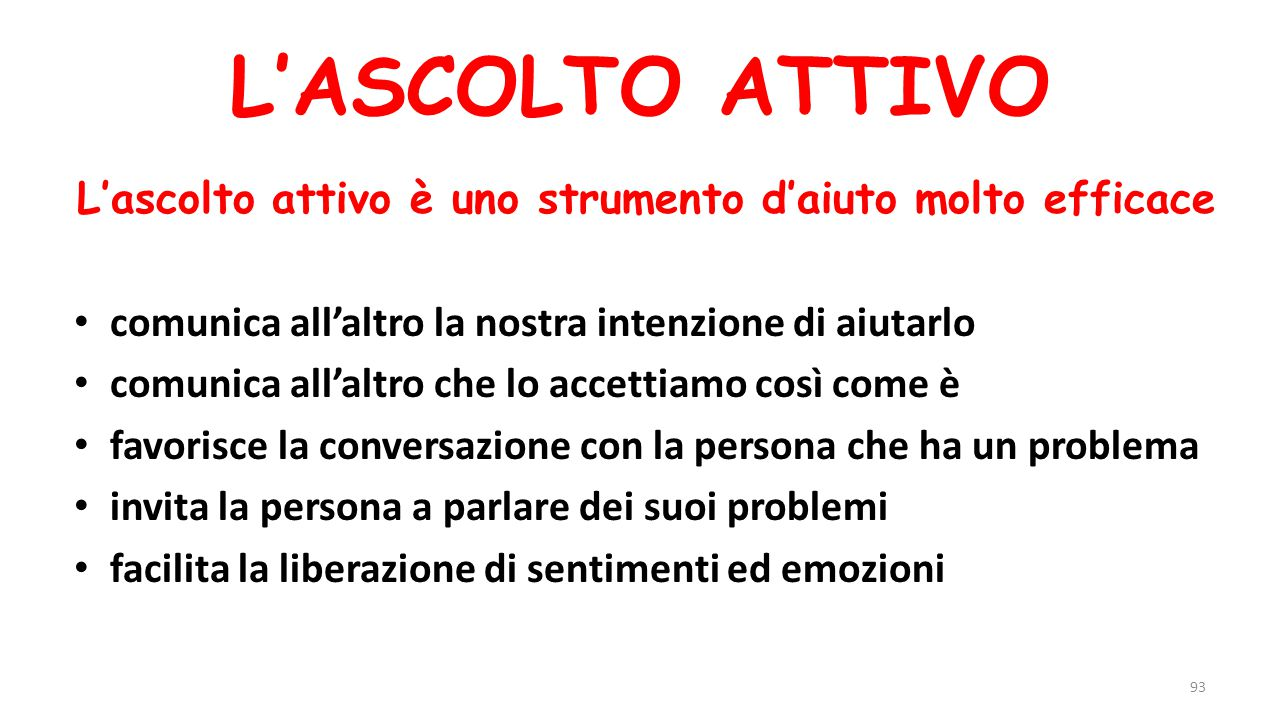 L'ascolto attivo è uno strumento d'aiuto molto efficace comunica all'altro la nostra intenzione di aiutarlo comunica all'altro che lo accettiamo così