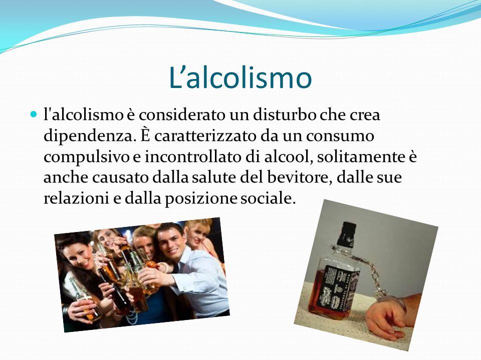 L'alcolismo l'alcolismo è considerato un disturbo che crea dipendenza. È caratterizzato da un consumo compulsivo e incontrollato di alcool, solitament