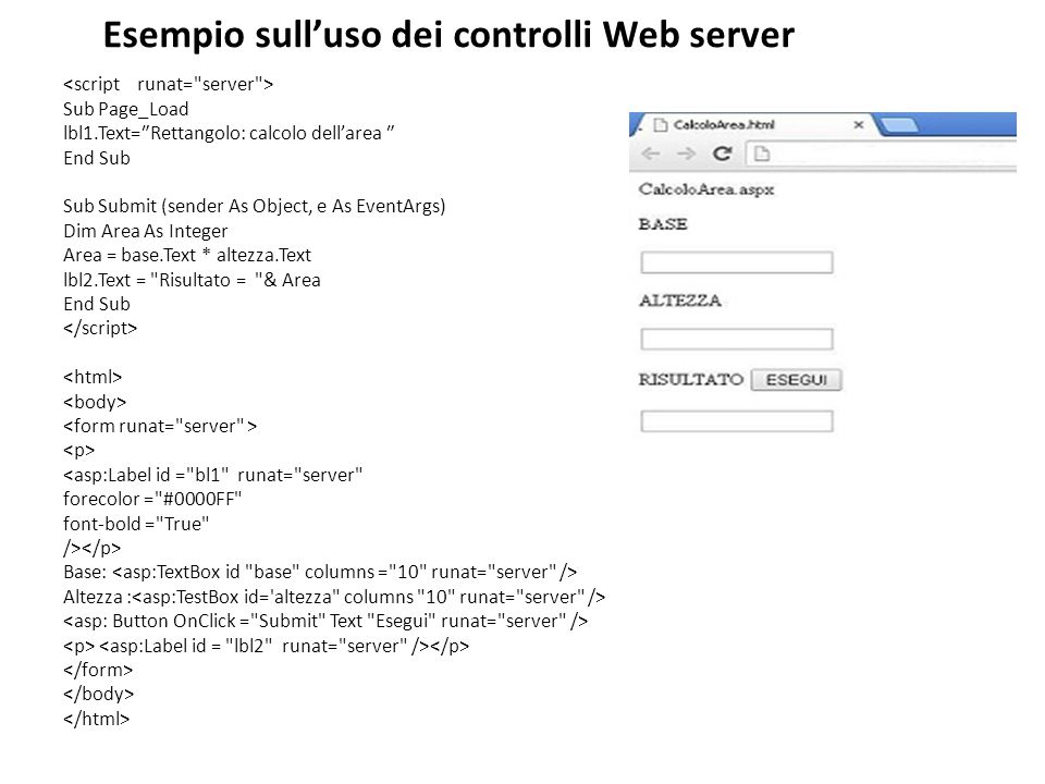 Esempio sull'uso dei controlli Web server Sub Page_Load lbl1.Text=₺Rettangolo: calcolo dell'area ₺ End Sub Sub Submit (sender As Object, e As EventArgs) Dim Area As Integer Area = base.Text * altezza.Text lbl2.Text = Risultato = & Area End Sub <asp:Label id = bl1 runat= server forecolor = #0000FF font-bold = True /> Base: Altezza :