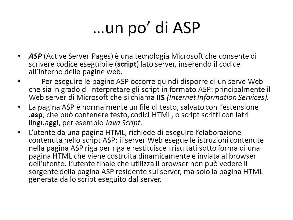 …un po' di ASP ASP (Active Server Pages) è una tecnologia Microsoft che consente di scrivere codice eseguibile (script) lato server, inserendo il codice all'interno delle pagine web.