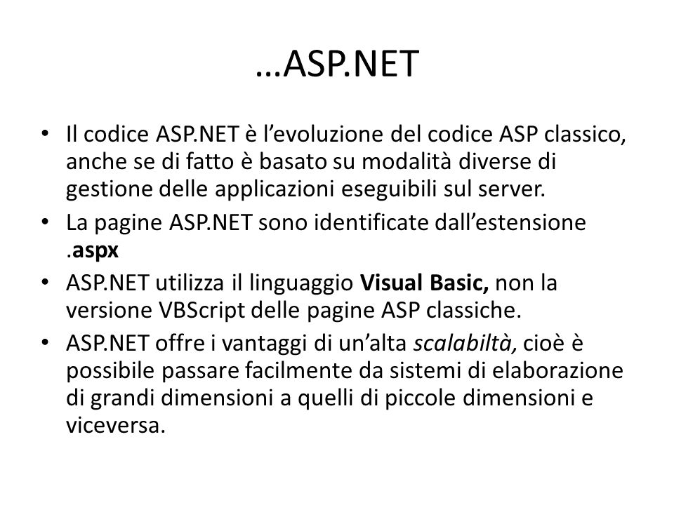 …ASP.NET Il codice ASP.NET è l'evoluzione del codice ASP classico, anche se di fatto è basato su modalità diverse di gestione delle applicazioni eseguibili sul server.