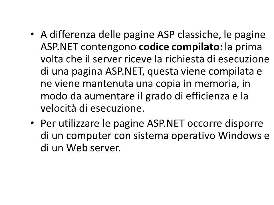 A differenza delle pagine ASP classiche, le pagine ASP.NET contengono codice compilato: la prima volta che il server riceve la richiesta di esecuzione di una pagina ASP.NET, questa viene compilata e ne viene mantenuta una copia in memoria, in modo da aumentare il grado di efficienza e la velocità di esecuzione.