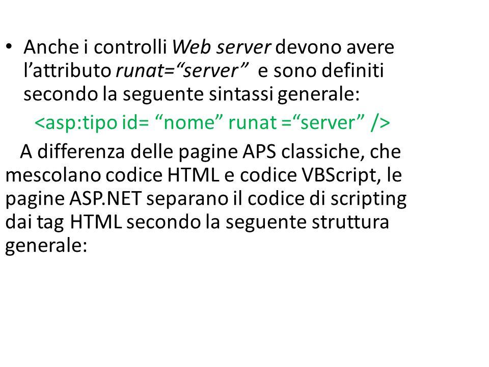 Anche i controlli Web server devono avere l'attributo runat= server e sono definiti secondo la seguente sintassi generale: A differenza delle pagine APS classiche, che mescolano codice HTML e codice VBScript, le pagine ASP.NET separano il codice di scripting dai tag HTML secondo la seguente struttura generale: